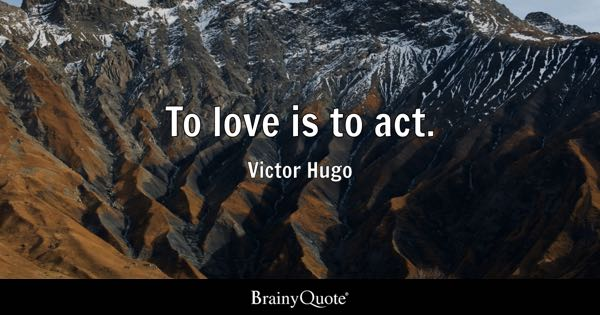 To love is to act. - Victor Hugo