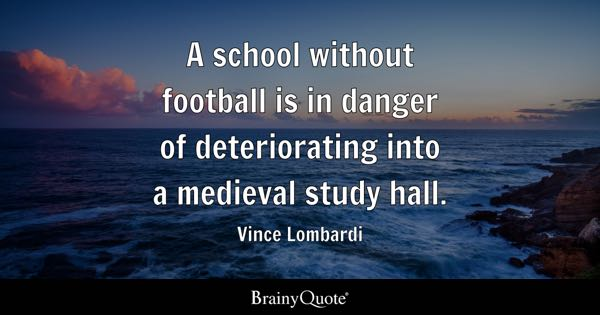 A school without football is in danger of deteriorating into a medieval study hall. - Vince Lombardi