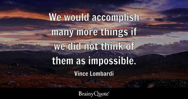 We would accomplish many more things if we did not think of them as impossible. - Vince Lombardi