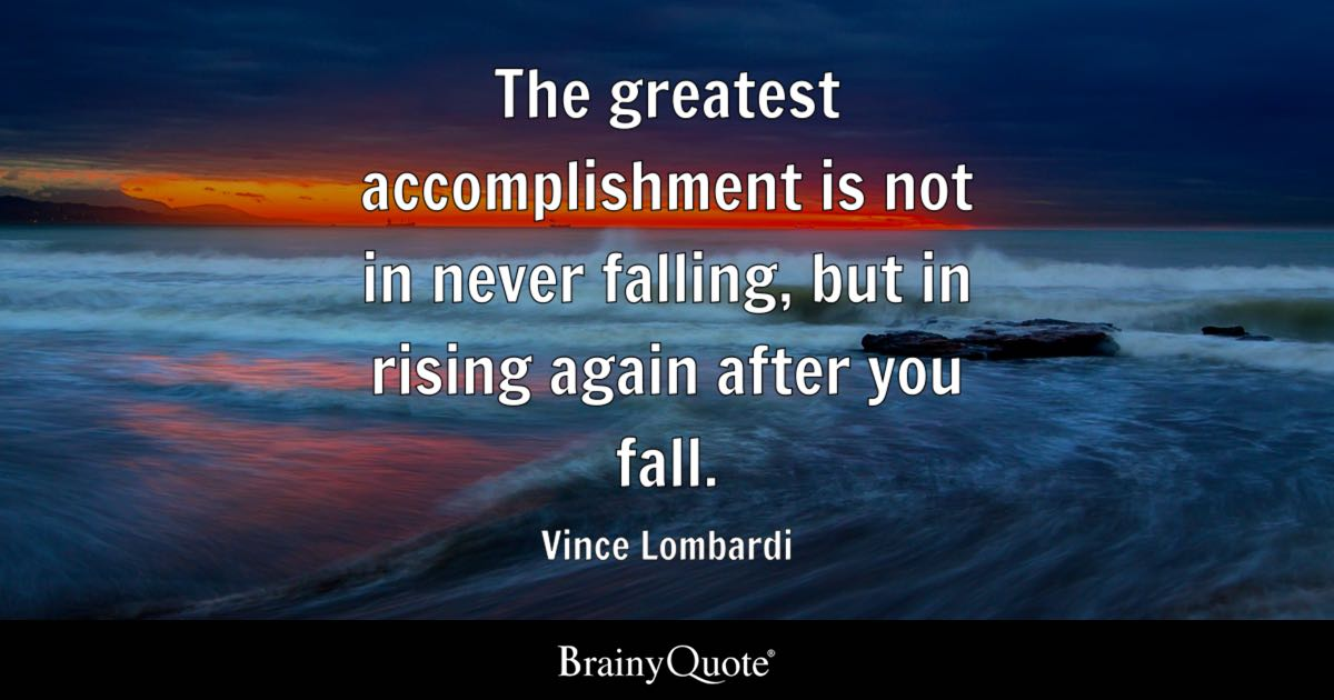 The Greatest Accomplishment Is Not In Never Falling But