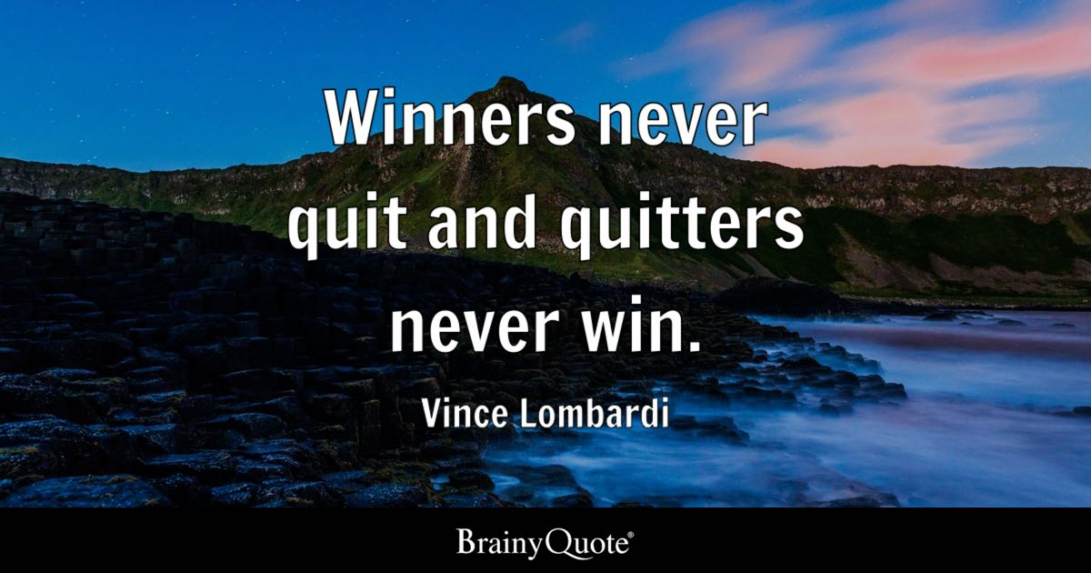 quitters never win and winners never quit essay Vince lombardi says it perfectly--if you want to be a winner, you can't quit ever no matter what happens around you, if you have the desire to be a winner winners never quit and quitters never win.