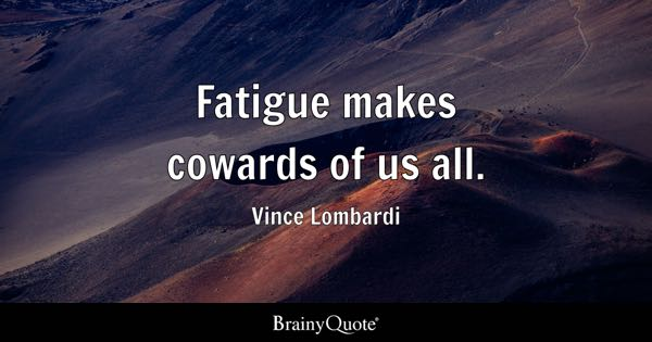 Fatigue makes cowards of us all. - Vince Lombardi