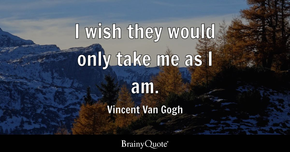 Vincent Van Gogh I Wish They Would Only Take Me As I Am