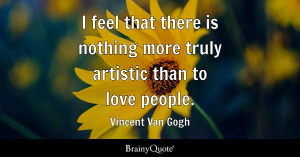 I feel that there is nothing more truly artistic than to love people. - Vincent Van Gogh