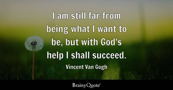 I am still far from being what I want to be, but with God's help I shall succeed. - Vincent Van Gogh