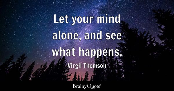 Let your mind alone, and see what happens. - Virgil Thomson