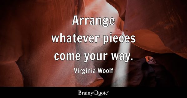 Arrange whatever pieces come your way. - Virginia Woolf