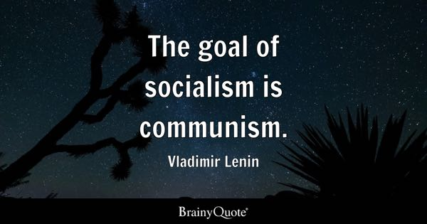 The goal of socialism is communism. - Vladimir Lenin