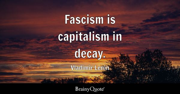 Fascism is capitalism in decay. - Vladimir Lenin