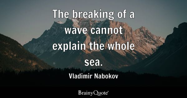 The Breaking Of A Wave Cannot Explain The Whole Sea.   Vladimir Nabokov