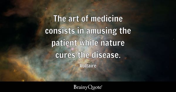 The Art Of Medicine Consists In Amusing The Patient While Nature Cures The  Disease.