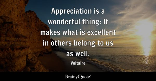 appreciation is a wonderful thing it makes what is excellent in others belong to us