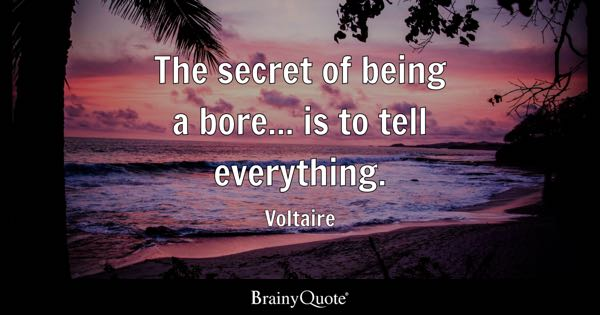 The secret of being a bore... is to tell everything. - Voltaire