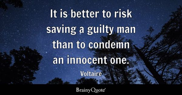 It is better to risk saving a guilty man than to condemn an innocent one. - Voltaire