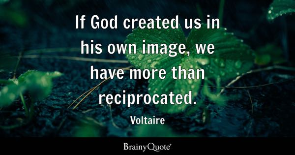 If God created us in his own image, we have more than reciprocated. - Voltaire