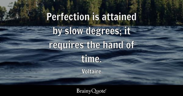 Perfection is attained by slow degrees; it requires the hand of time. - Voltaire
