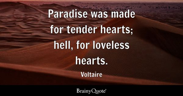 Paradise was made for tender hearts; hell, for loveless hearts. - Voltaire