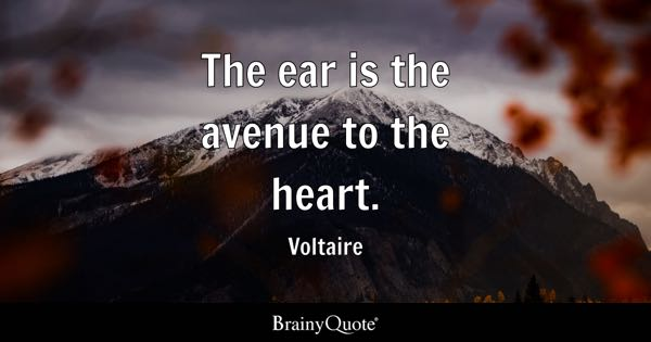The ear is the avenue to the heart. - Voltaire