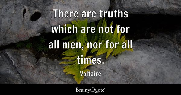 There are truths which are not for all men, nor for all times. - Voltaire