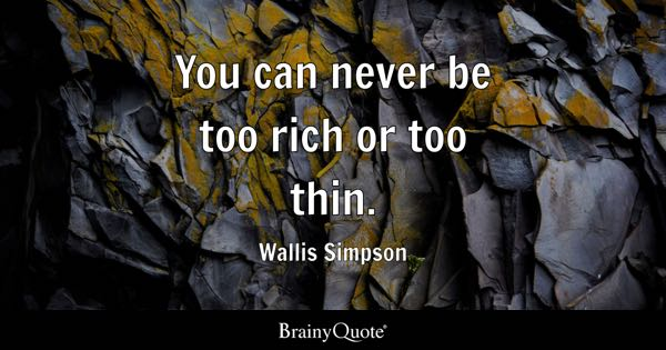 You can never be too rich or too thin. - Wallis Simpson