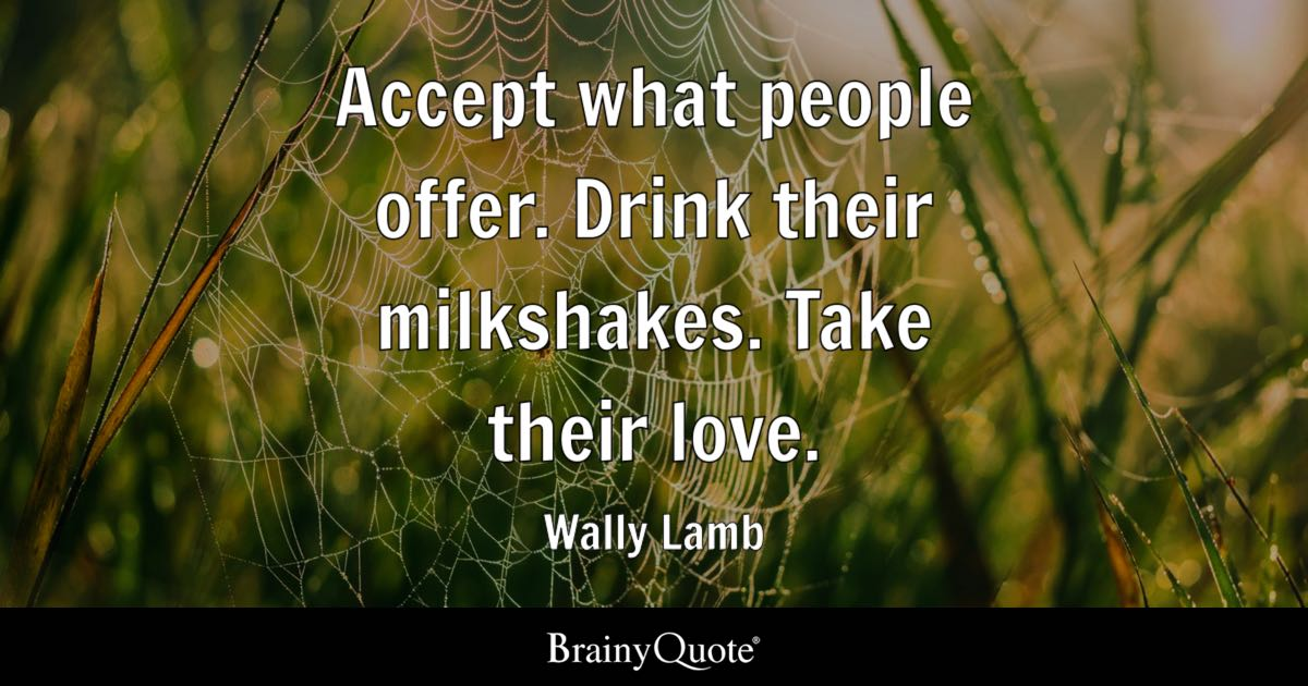 accept what people offer drink their milkshakes take their love wally lamb