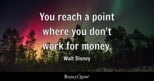 You reach a point where you don't work for money. - Walt Disney