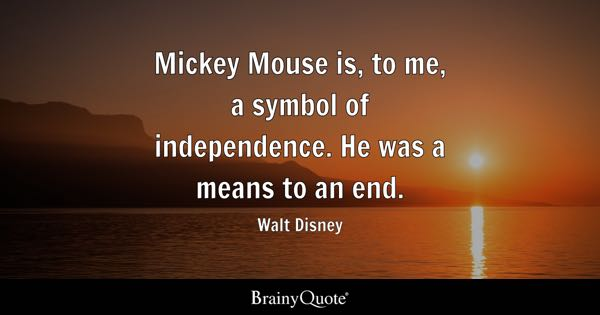 Mickey Mouse is, to me, a symbol of independence. He was a means to an end. - Walt Disney