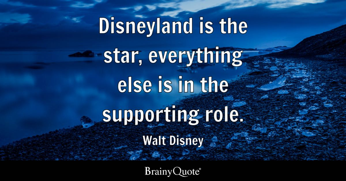disneyland is the star everything else is in the supporting role walt disney