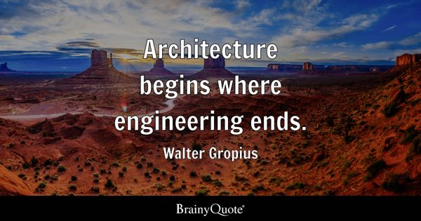 Architecture begins where engineering ends. - Walter Gropius