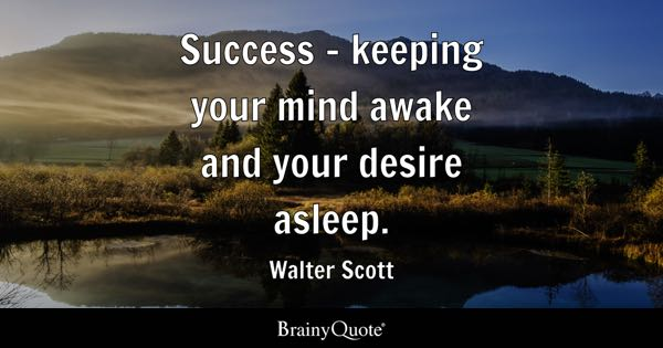 Success - keeping your mind awake and your desire asleep. - Walter Scott