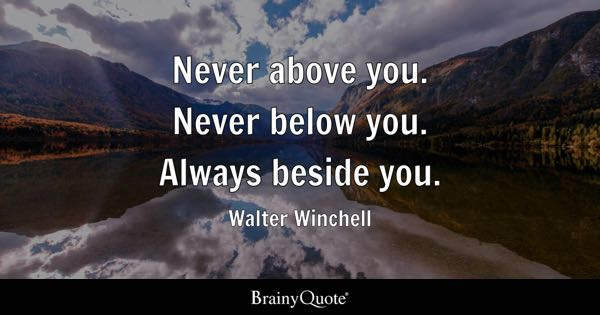 Never above you. Never below you. Always beside you. - Walter Winchell