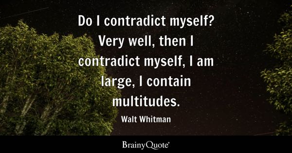 Do I contradict myself? Very well, then I contradict myself, I am large, I contain multitudes. - Walt Whitman