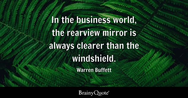 In the business world, the rearview mirror is always clearer than the windshield. - Warren Buffett
