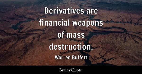 Derivatives are financial weapons of mass destruction. - Warren Buffett