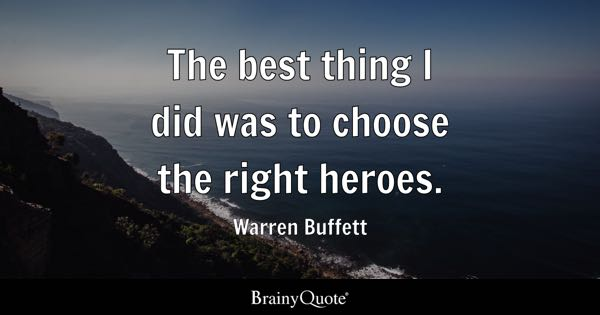 The best thing I did was to choose the right heroes. - Warren Buffett