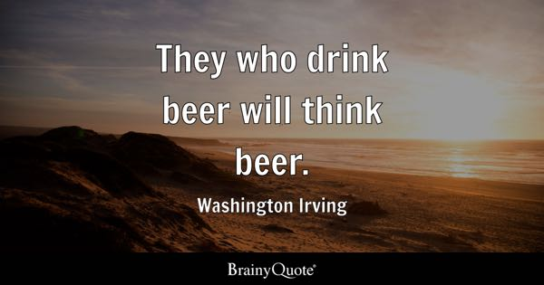 They who drink beer will think beer. - Washington Irving