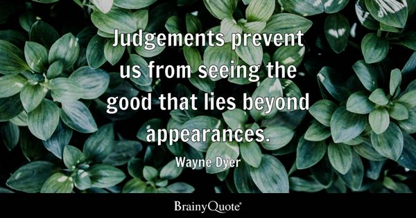 Judgements prevent us from seeing the good that lies beyond appearances. - Wayne Dyer