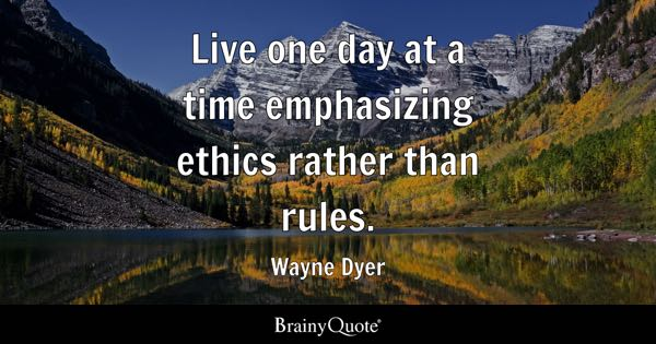 Live one day at a time emphasizing ethics rather than rules. - Wayne Dyer