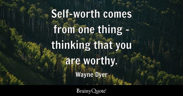 Self-worth comes from one thing - thinking that you are worthy. - Wayne Dyer