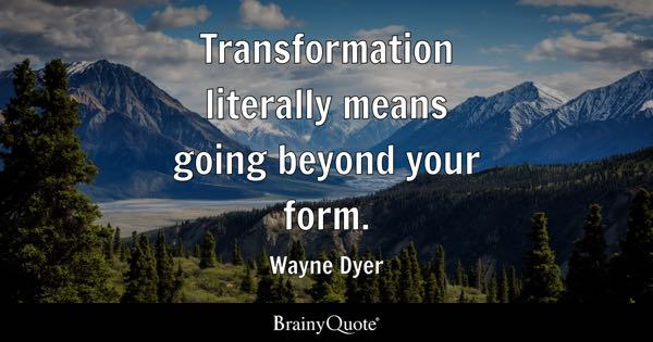 Image result for Dr. Wayne Dyer quote Transformation means going beyond your form