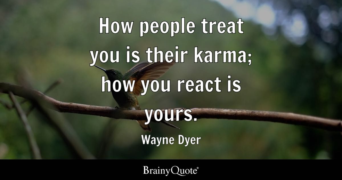 How people treat you is their karma; how you react is yours. - Wayne Dyer