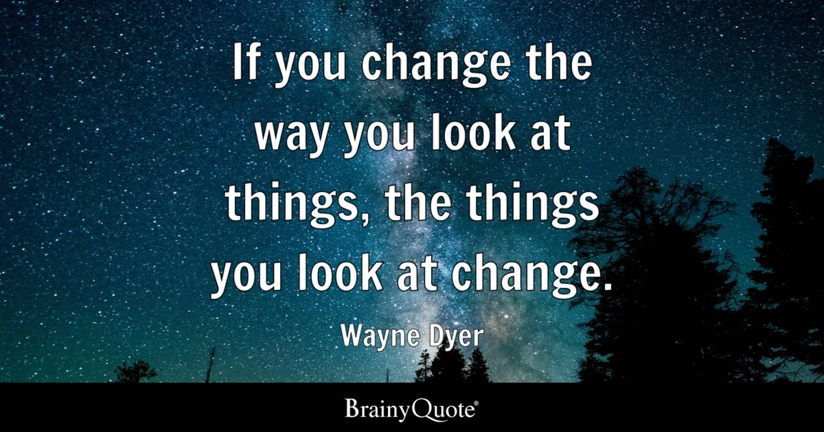 Look Quotes Wayne Dyer   If you change the way you look at things, the Look Quotes