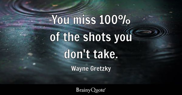 You miss 100% of the shots you don't take. - Wayne Gretzky
