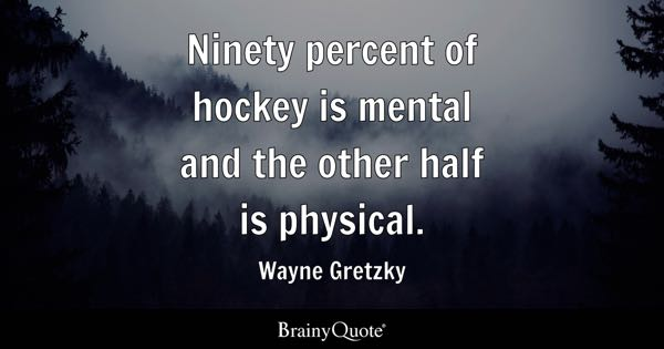 hockey quotes brainyquote ninety percent of hockey is mental and the other half is physical wayne gretzky