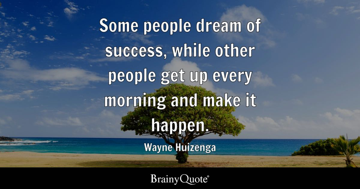 Wayne Huizenga Some People Dream Of Success While Other