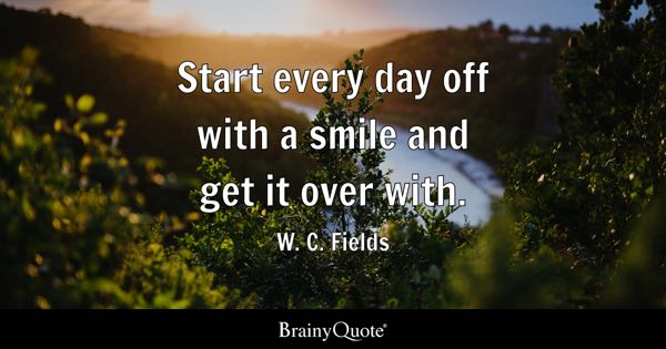 Start every day off with a smile and get it over with. - W. C. Fields