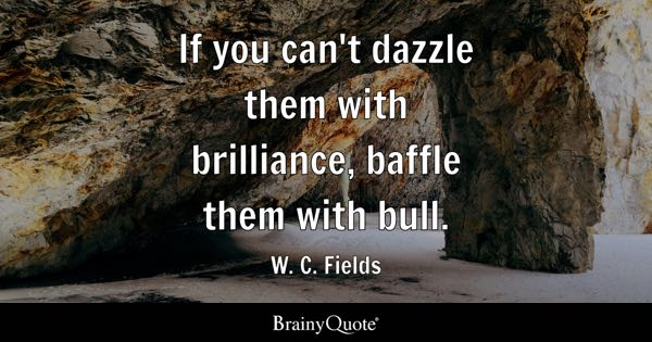 If you can't dazzle them with brilliance, baffle them with bull. - W. C. Fields