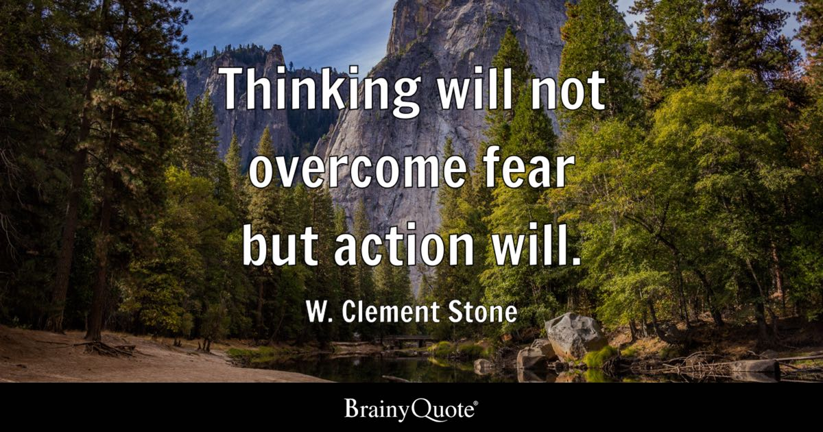 W Clement Stone Thinking Will Not Overcome Fear But Action