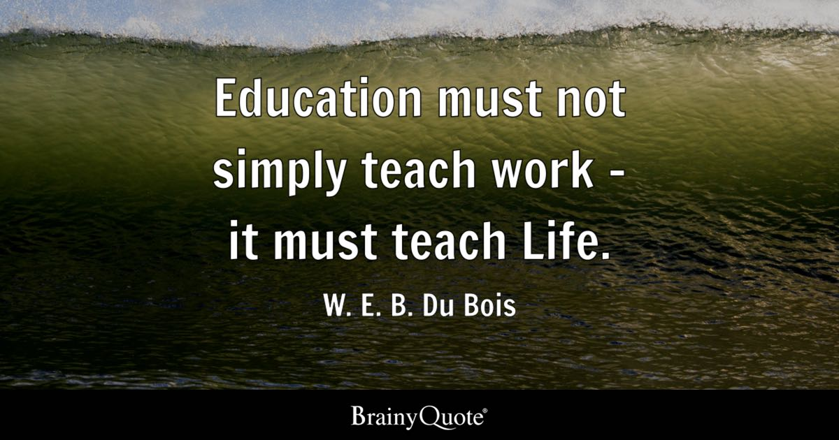 Education Must Not Simply Teach Work   It Must Teach Life.   W. E. B. Du  Bois