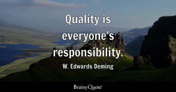 Quality is everyone's responsibility. - W. Edwards Deming